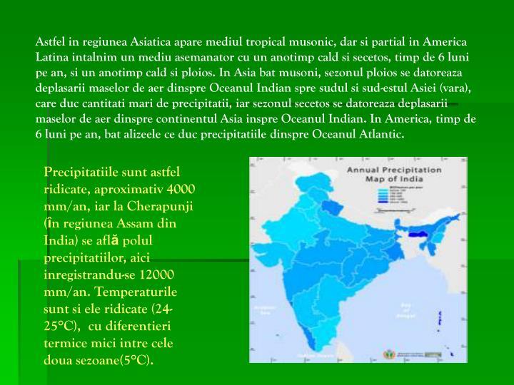 Astfel in regiunea Asiatica apare mediul tropical musonic, dar si partial in America Latina intalnim un mediu asemanator cu un anotimp cald si secetos, timp de 6 luni pe an, si un anotimp cald si ploios. In Asia bat musoni, sezonul ploios se datoreaza deplasarii maselor de aer dinspre Oceanul Indian spre sudul si sud-estul Asiei (vara), care duc cantitati mari de precipitatii, iar sezonul secetos se datoreaza deplasarii maselor de aer dinspre continentul Asia inspre Oceanul Indian. In America, timp de 6 luni pe an, bat alizeele ce duc precipitatiile dinspre Oceanul Atlantic.