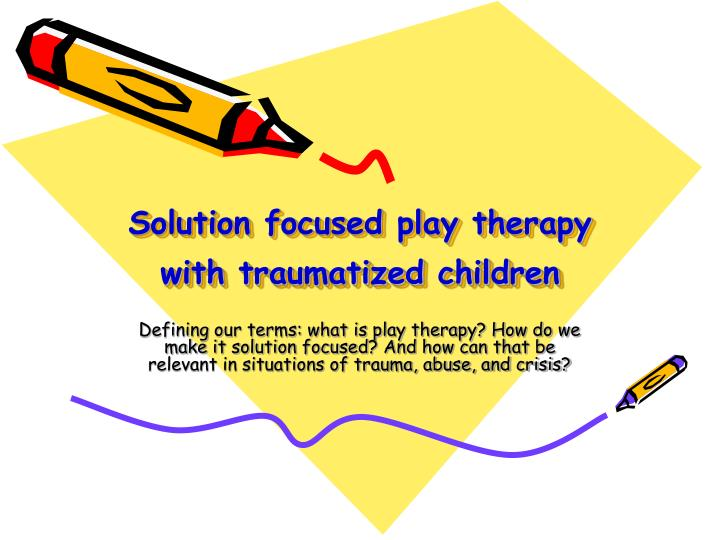 solution focused play therapy with traumatized children n.