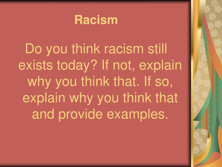 does racism still exist today essay Racism and its affect on society  may 8  to peekay, racism didn't exist the  i'm using your essay in a project for schoolif there's anyway i an get in.