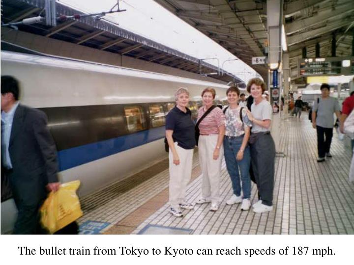 The bullet train from Tokyo to Kyoto can reach speeds of 187 mph.