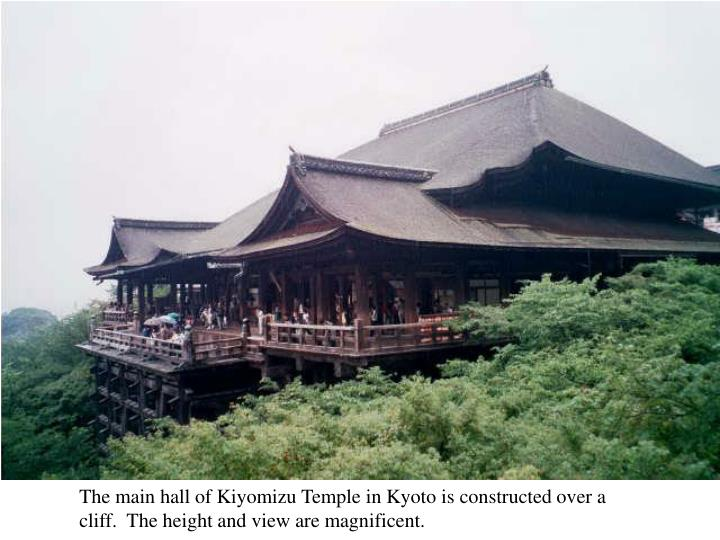 The main hall of Kiyomizu Temple in Kyoto is constructed over a cliff.  The height and view are magnificent.