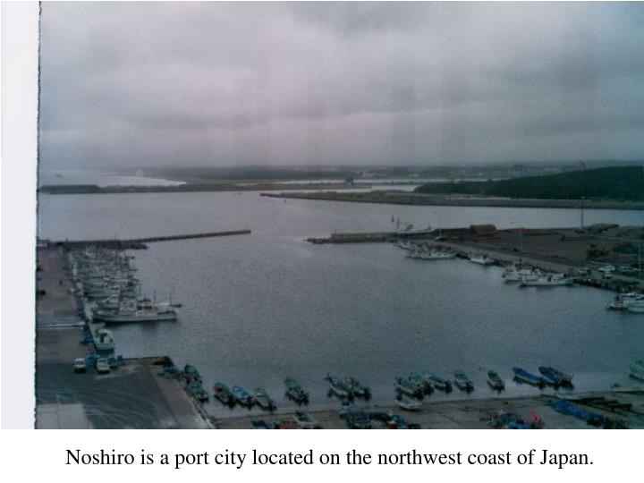 Noshiro is a port city located on the northwest coast of Japan.