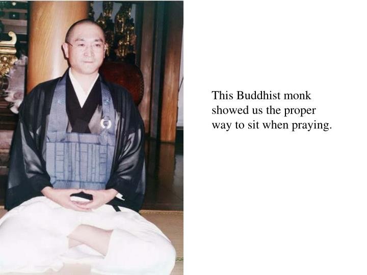 This Buddhist monk showed us the proper way to sit when praying.