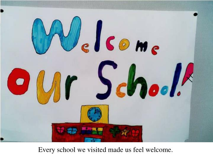 Every school we visited made us feel welcome.