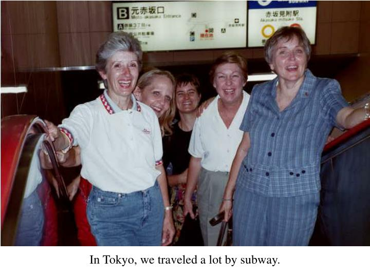 In Tokyo, we traveled a lot by subway.