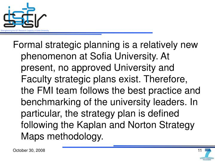 Formal strategic planning is a relatively new phenomenon at Sofia University. At present, no approved University and Faculty strategic plans exist. Therefore, the FMI team follows the best practice and benchmarking of the university leaders. In particular, the strategy plan is defined following the Kaplan and Norton Strategy Maps methodology.