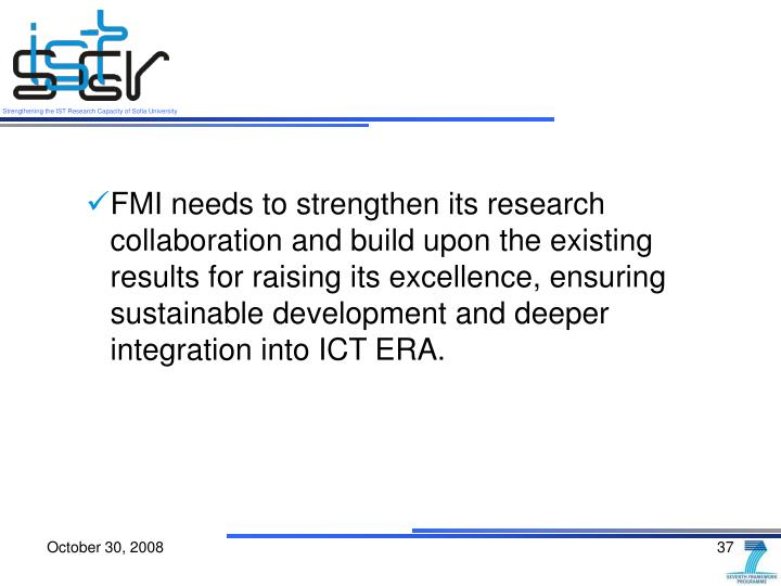 FMI needs to strengthen its research collaboration and build upon the existing results for raising its excellence, ensuring sustainable development and deeper integration into ICT ERA.