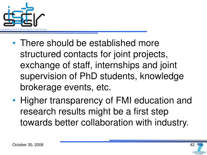There should be established more structured contacts for joint projects, exchange of staff, internships and joint supervision of PhD students, knowledge brokerage events, etc.