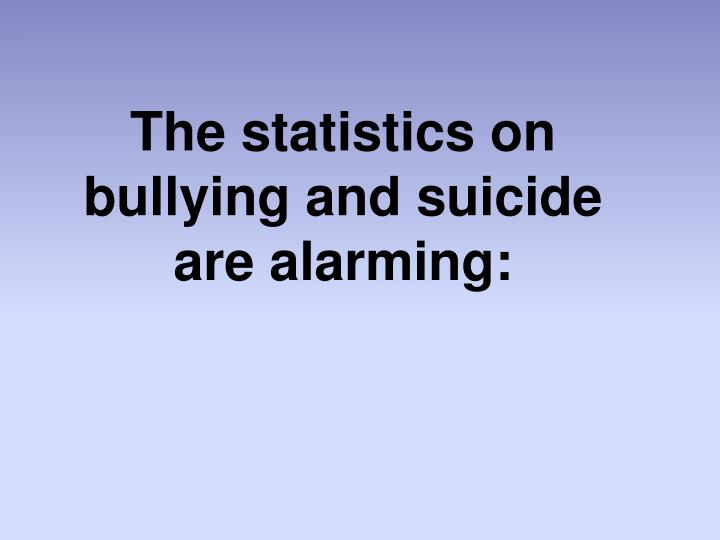 The statistics on bullying and suicide are alarming: