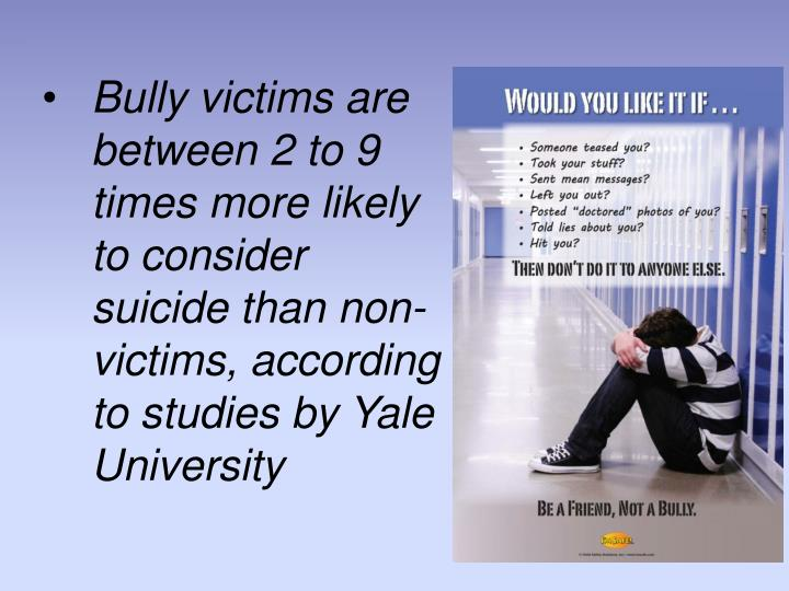 Bully victims are between 2 to 9 times more likely to consider suicide than non-victims, according to studies by Yale University