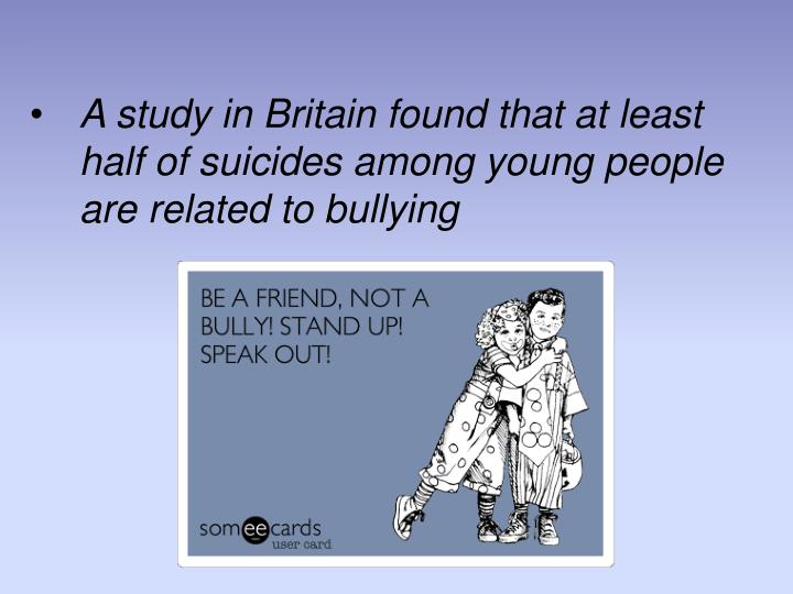 A study in Britain found that at least half of suicides among young people are related to bullying