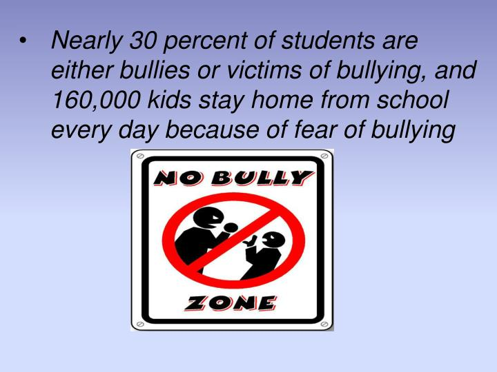 Nearly 30 percent of students are either bullies or victims of bullying, and 160,000 kids stay home from school every day because of fear of bullying