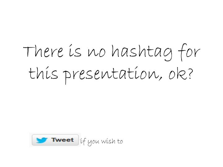 there is no hashtag for this presentation ok n.