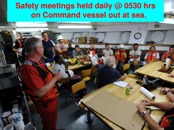 Safety meetings held daily @ 0530 hrs  on Command vessel out at sea.