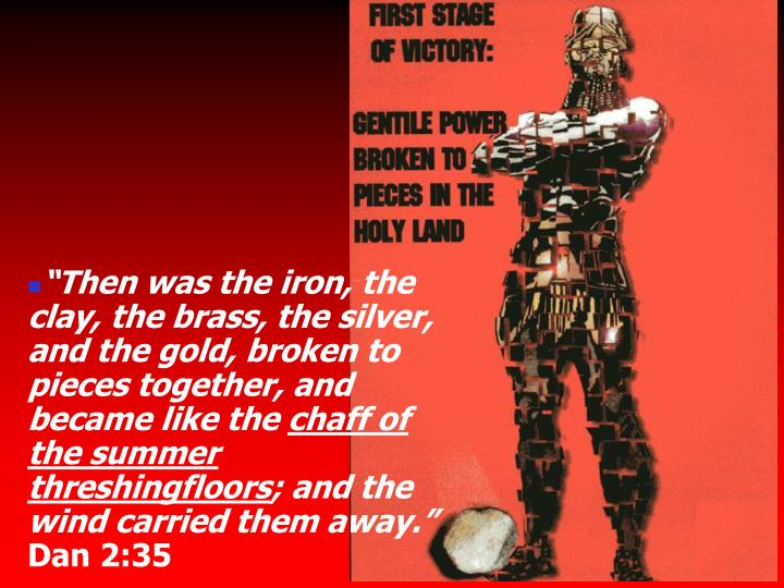 """Then was the iron, the clay, the brass, the silver, and the gold, broken to pieces together, and became like the"