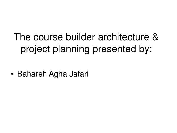 the course builder architecture project planning presented by n.