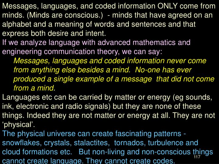 Messages, languages, and coded information ONLY come from minds. (Minds are conscious.)  - minds that have agreed on an alphabet and a meaning of words and sentences and that express both desire and intent.