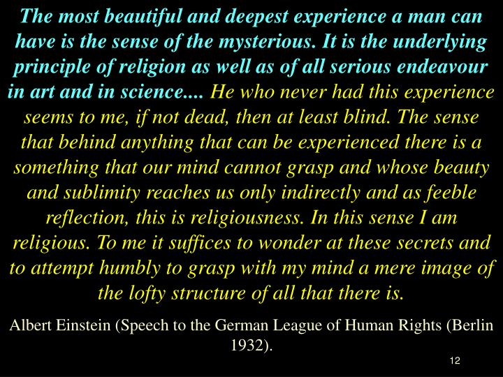 The most beautiful and deepest experience a man can have is the sense of the mysterious. It is the underlying principle of religion as well as of all serious endeavour in art and in science....