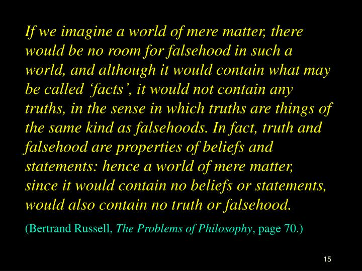 If we imagine a world of mere matter, there would be no room for falsehood in such a world, and although it would contain what may be called 'facts', it would not contain any truths, in the sense in which truths are things of the same kind as falsehoods. In fact, truth and falsehood are properties of beliefs and statements: hence a world of mere matter, since it would contain no beliefs or statements, would also contain no truth or falsehood.