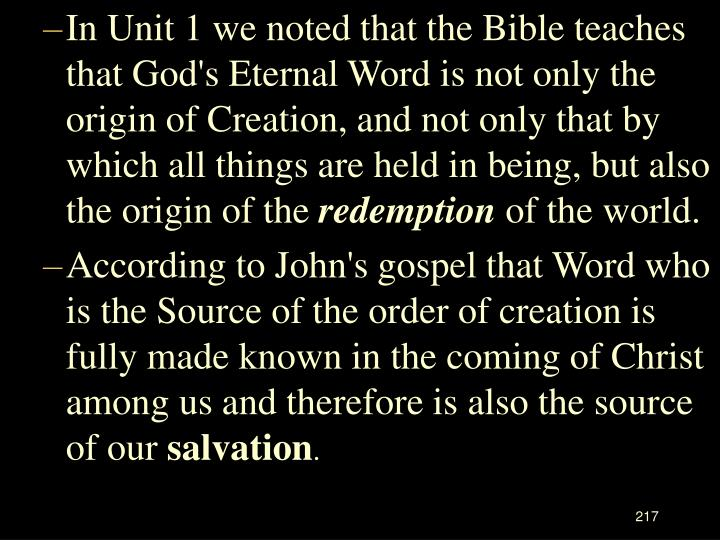 In Unit 1 we noted that the Bible teaches that God's Eternal Word is not only the origin of Creation, and not only that by which all things are held in being, but also the origin of the