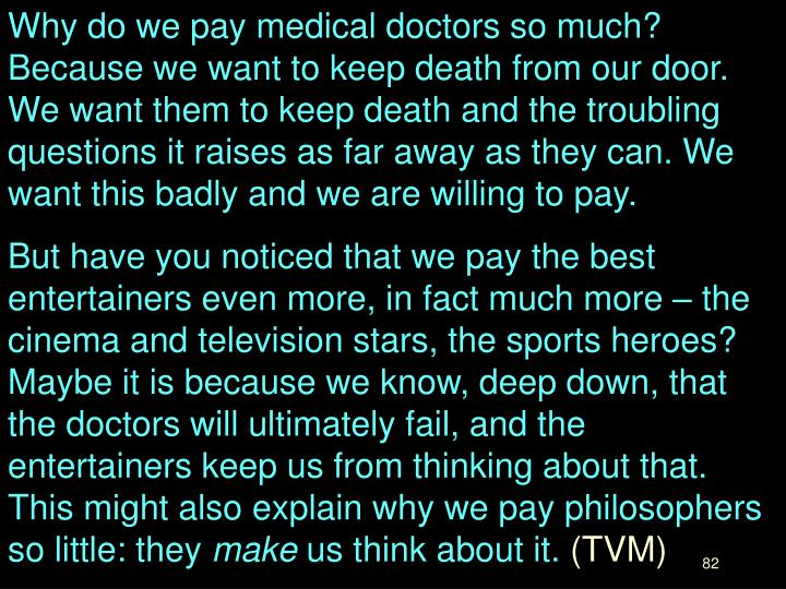 Why do we pay medical doctors so much? Because we want to keep death from our door. We want them to keep death and the troubling questions it raises as far away as they can. We want this badly and we are willing to pay.