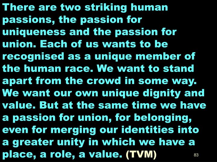 There are two striking human passions, the passion for uniqueness and the passion for union. Each of us wants to be recognised as a unique member of the human race. We want to stand apart from the crowd in some way. We want our own unique dignity and value. But at the same time we have a passion for union, for belonging, even for merging our identities into a greater unity in which we have a place, a role, a value.