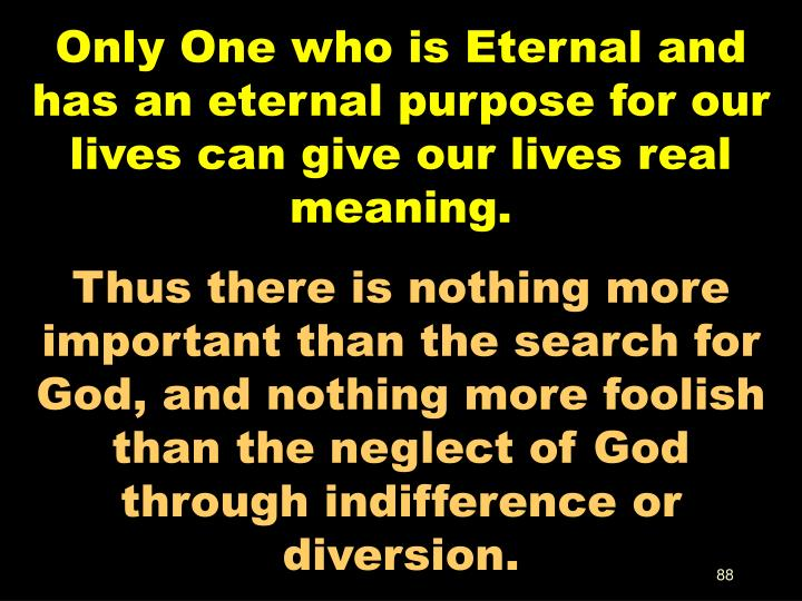 Only One who is Eternal and has an eternal purpose for our lives can give our lives real meaning.