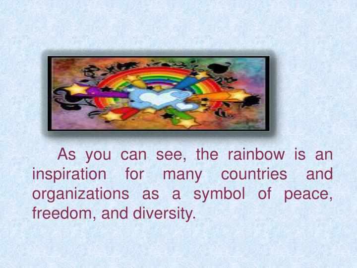 As you can see, the rainbow is an inspiration for many countries and organizations as a symbol of peace, freedom, and diversity.