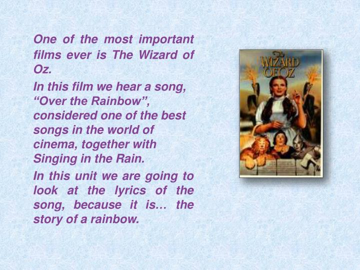 One of the most important films ever is The Wizard of Oz.