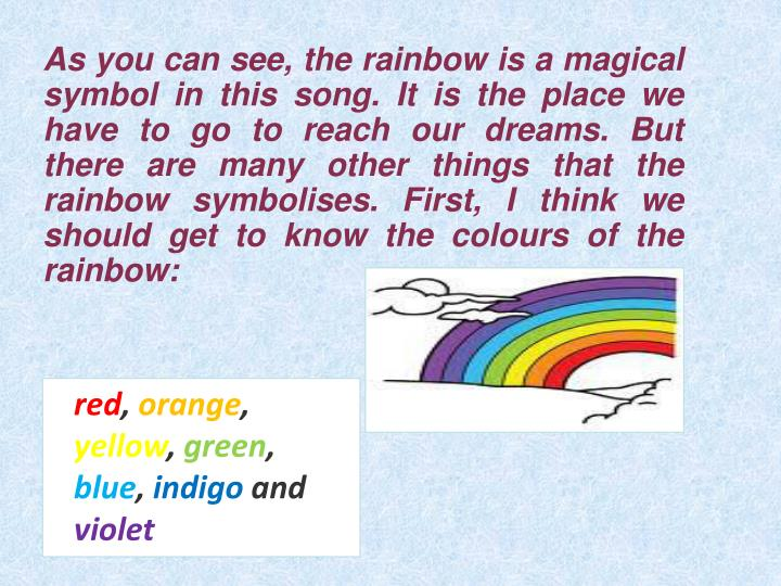 As you can see, the rainbow is a magical symbol in this song. It is the place we have to go to reach our dreams. But there are many other things that the rainbow symbolises. First, I think we should get to know the colours of the rainbow:
