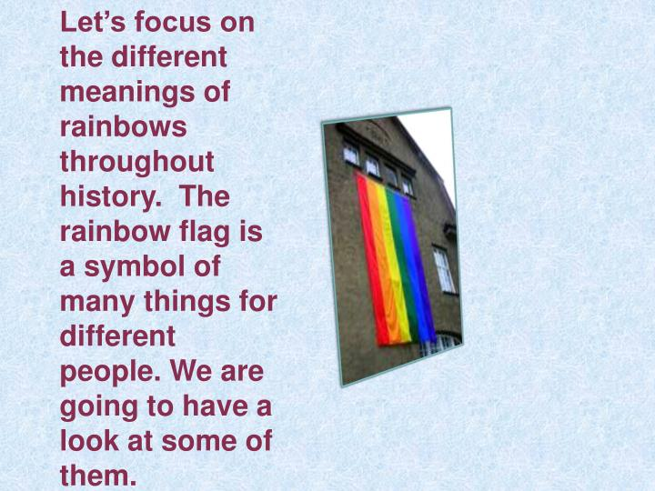 Let's focus on the different meanings of rainbows throughout history.  The rainbow flag is a symbol of many things for different people. We are going to have a look at some of them.