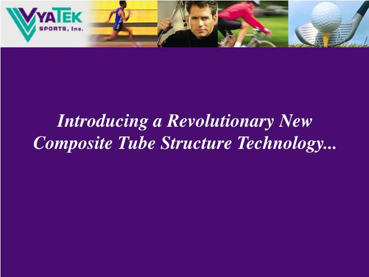 Introducing a Revolutionary New Composite Tube Structure Technology...