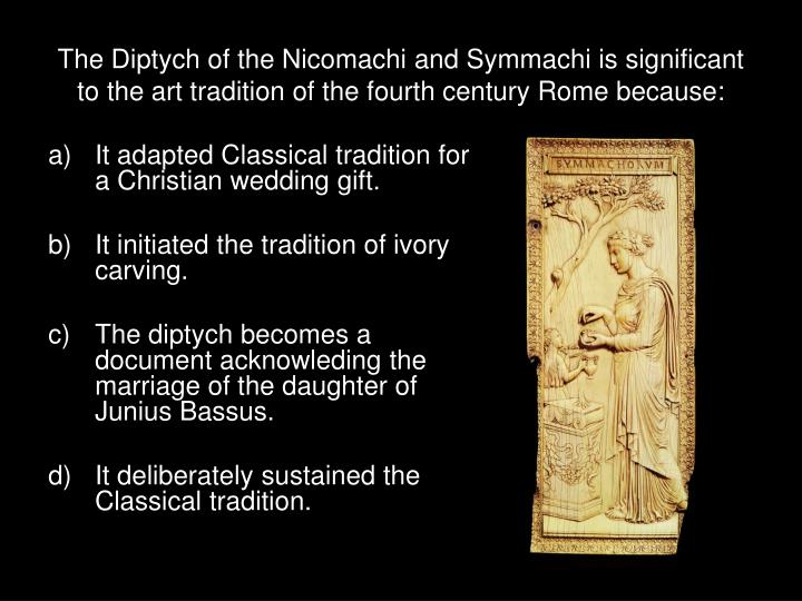 The Diptych of the Nicomachi and Symmachi is significant to the art tradition of the fourth century Rome because: