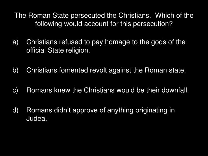 The roman state persecuted the christians which of the following would account for this persecution