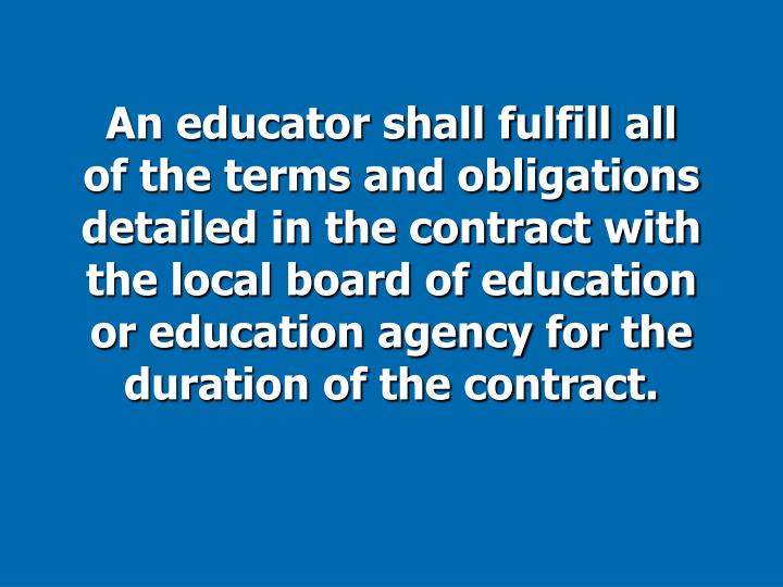 An educator shall fulfill all of the terms and obligations detailed in the contract with the local board of education or education agency for the duration of the contract.