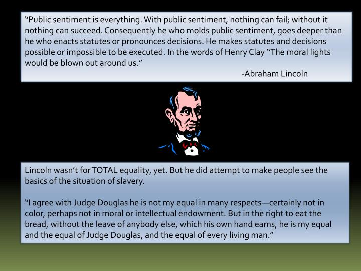 """""""Public sentiment is everything. With public sentiment, nothing can fail; without it nothing can succeed. Consequently he who molds public sentiment, goes deeper than he who enacts statutes or pronounces decisions. He makes statutes and decisions possible or impossible to be executed. In the words of Henry Clay """"The moral lights would be blown out around us."""""""