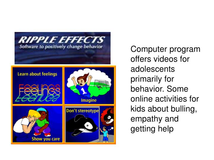Computer program offers videos for adolescents primarily for behavior. Some online activities for kids about bulling, empathy and getting help