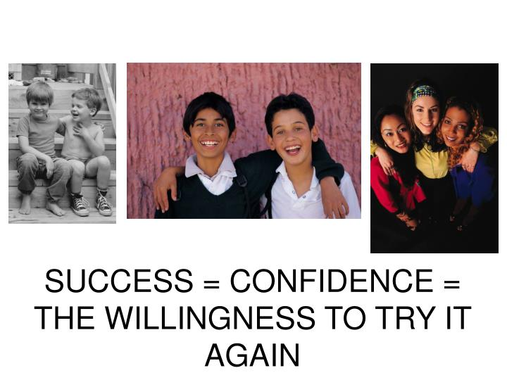 SUCCESS = CONFIDENCE = THE WILLINGNESS TO TRY IT AGAIN