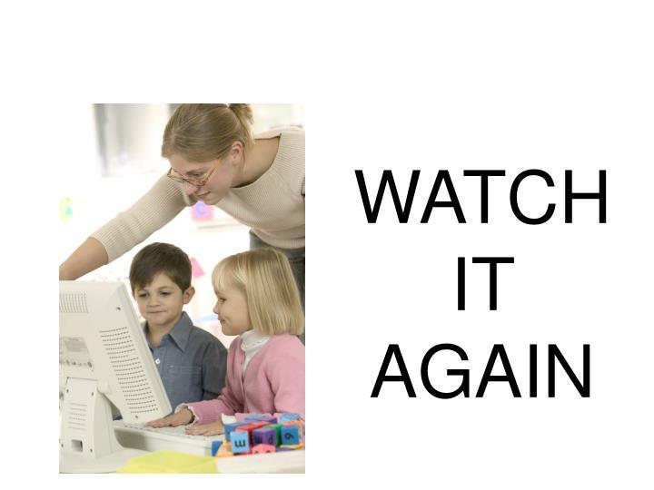 WATCH IT AGAIN