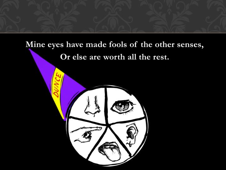 Mine eyes have made fools of the other senses,
