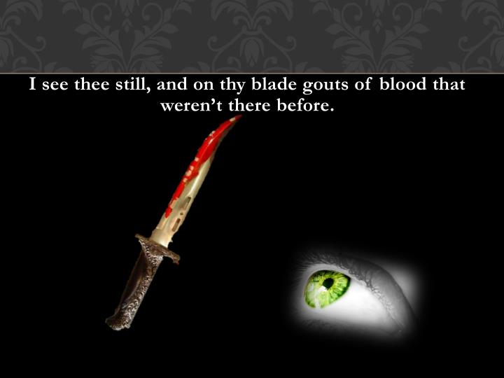 I see thee still, and on thy blade gouts of blood that weren't there before.