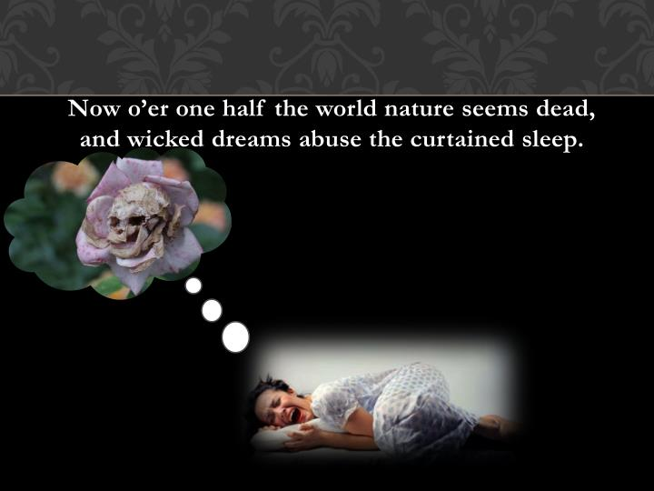 Now o'er one half the world nature seems dead, and wicked dreams abuse the curtained sleep.