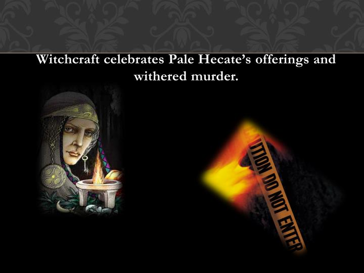 Witchcraft celebrates Pale Hecate's offerings and withered murder.