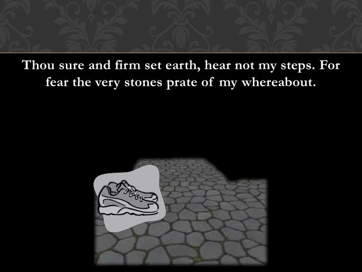 Thou sure and firm set earth, hear not my steps. For fear the very stones prate of my