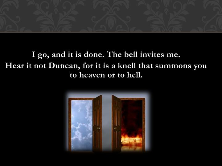 I go, and it is done. The bell invites me.