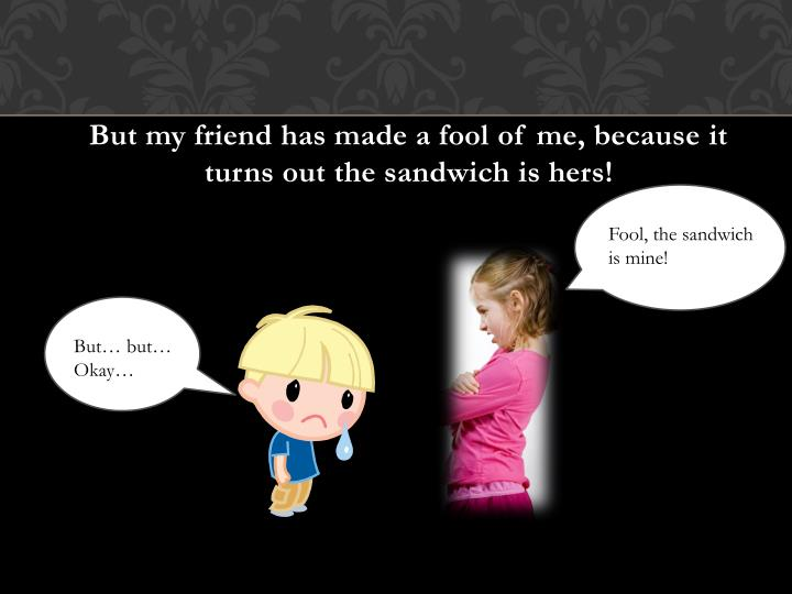 But my friend has made a fool of me, because it turns out the sandwich is hers!