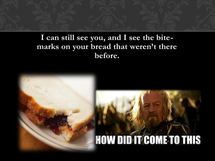 I can still see you, and I see the bite-marks on your bread that weren't there before.