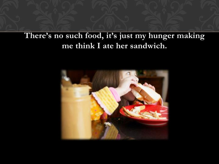 There's no such food, it's just my hunger making me think I ate her sandwich.