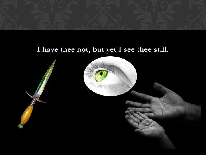 I have thee not, but yet I see thee still.