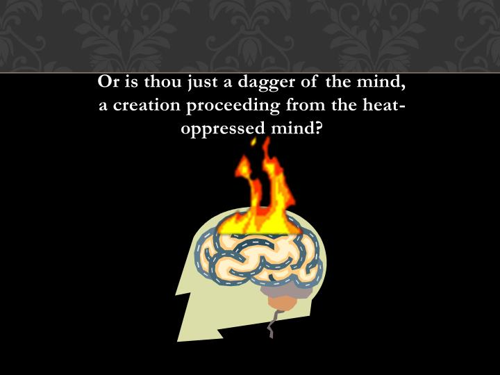 Or is thou just a dagger of the mind, a creation proceeding from the heat-oppressed mind?
